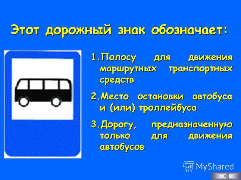 Этот дорожный знак обозначает: 1. П олосу для движения маршрутных транспортных средств 2. М есто остановки автобуса и (или) троллейбуса 3. Д орогу, предназначенную только для движения автобусов