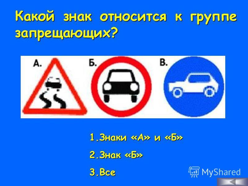 Какой знак относится к группе запрещающих? 1. З наки «А» и «Б» 2. З нак «Б» 3. В се