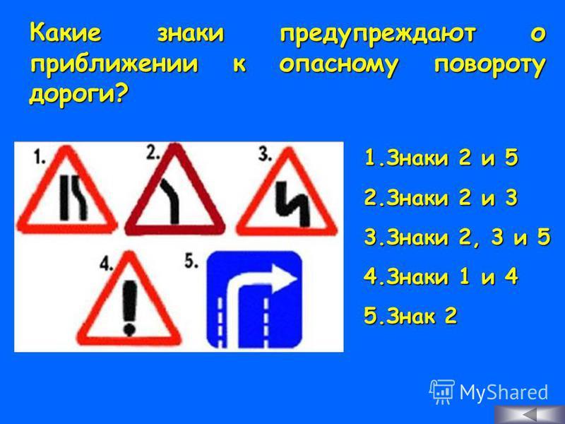 Какие знаки предупреждают о приближении к опасному повороту дороги? 1. З наки 2 и 5 2. З наки 2 и 3 3. З наки 2, 3 и 5 4. З наки 1 и 4 5. З нак 2