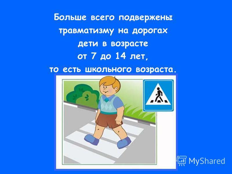 Больше всего подвержены травматизму на дорогах дети в возрасте от 7 до 14 лет, то есть школьного возраста.