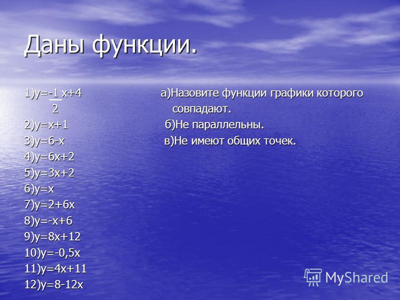 Даны функции. 1)у=-1 х+4 а)Назовите функции графики которого 2 совпадают. 2 совпадают. 2)у=х+1 б)Не параллельны. 3)у=6-х в)Не имеют общих точек. 4)у=6 х+25)у=3 х+26)у=х 7)у=2+6 х 8)у=-х+69)у=8 х+1210)у=-0,5 х 11)у=4 х+1112)у=8-12 х