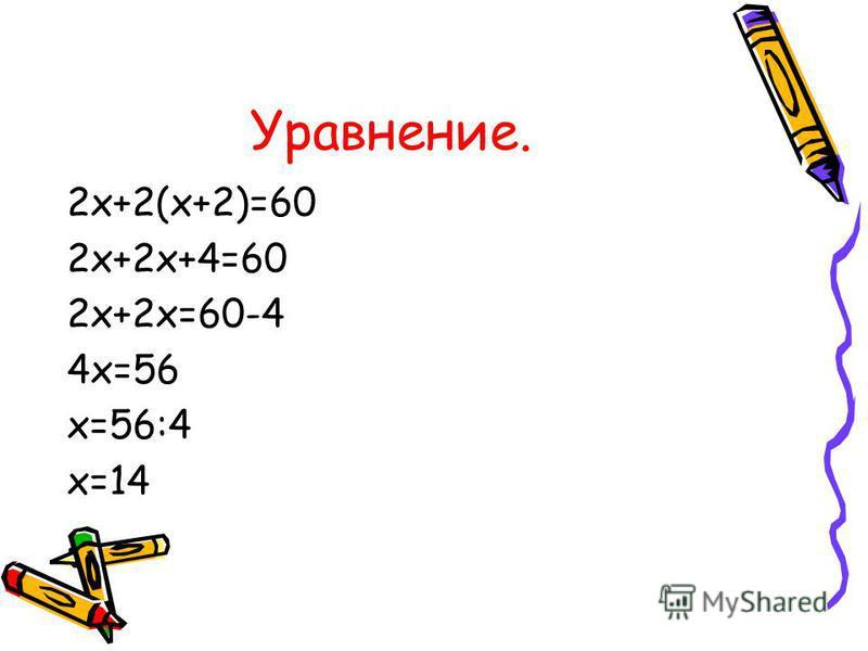 Уравнение. 2 х+2(х+2)=60 2 х+2 х+4=60 2 х+2 х=60-4 4 х=56 х=56:4 х=14