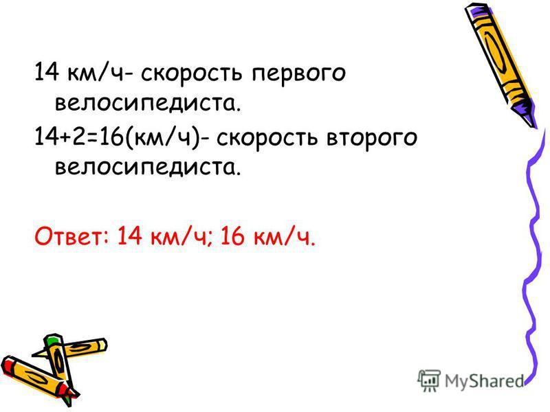 14 км/ч- скорость первого велосипедиста. 14+2=16(км/ч)- скорость второго велосипедиста. Ответ: 14 км/ч; 16 км/ч.