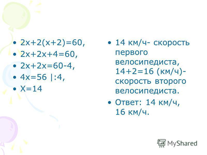 2 х+2(х+2)=60, 2 х+2 х+4=60, 2 х+2 х=60-4, 4 х=56 |:4, Х=14 14 км/ч- скорость первого велосипедиста, 14+2=16 (км/ч)- скорость второго велосипедиста. Ответ: 14 км/ч, 16 км/ч.