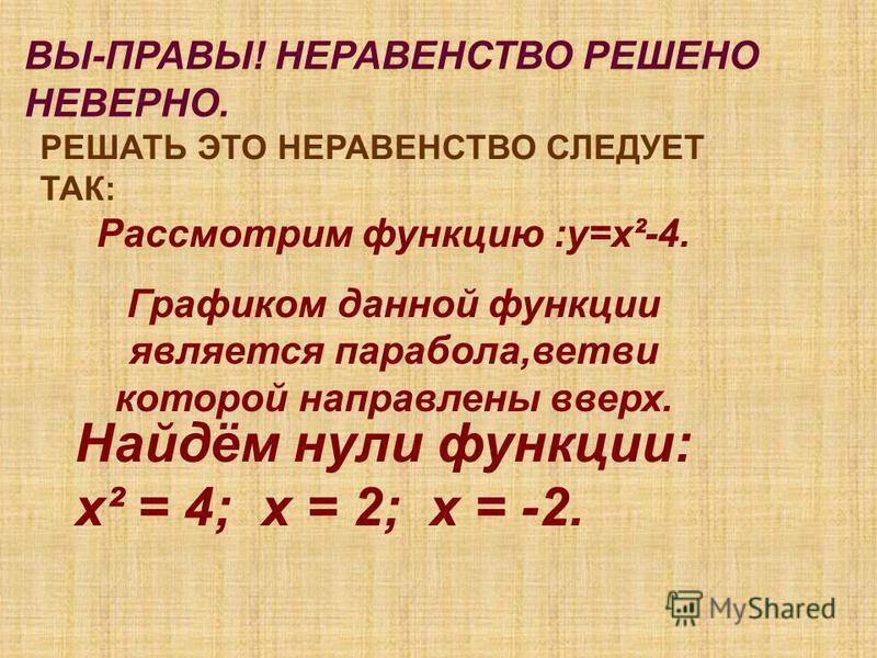 ВЫ-ПРАВЫ! НЕРАВЕНСТВО РЕШЕНО НЕВЕРНО. РЕШАТЬ ЭТО НЕРАВЕНСТВО СЛЕДУЕТ ТАК: Рассмотрим функцию :у=х²-4. Графиком данной функции является парабола,ветви которой направлены вверх. Найдём нули функции: х² = 4; х = 2; х = -2.