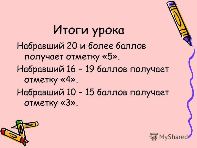 Итоги урока Набравший 20 и более баллов получает отметку «5». Набравший 16 – 19 баллов получает отметку «4». Набравший 10 – 15 баллов получает отметку «3».