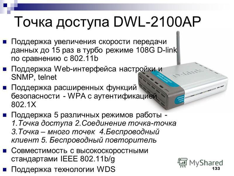 133 Точка доступа DWL-2100AP Поддержка увеличения скорости передачи данных до 15 раз в турбо режиме 108G D-link по сравнению с 802.11b Поддержка Web-интерфейса настройки и SNMP, telnet Поддержка расширенных функций безопасности - WPA с аутентификацие