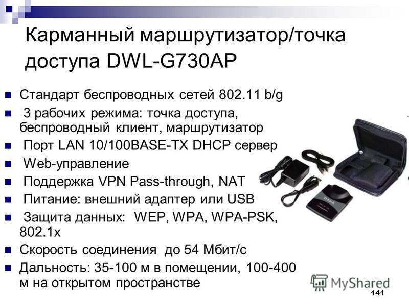 141 Карманный маршрутизатор/точка доступа DWL-G730AP Стандарт беспроводных сетей 802.11 b/g 3 рабочих режима: точка доступа, беспроводный клиент, маршрутизатор Порт LAN 10/100BASE-TX DHCP сервер Web-управление Поддержка VPN Pass-through, NAT Питание:
