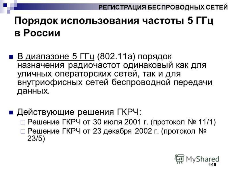 145 Порядок использования частоты 5 ГГц в России В диапазоне 5 ГГц (802.11 а) порядок назначения радиочастот одинаковый как для уличных операторских сетей, так и для внутриофисных сетей беспроводной передачи данных. Действующие решения ГКРЧ: Решение