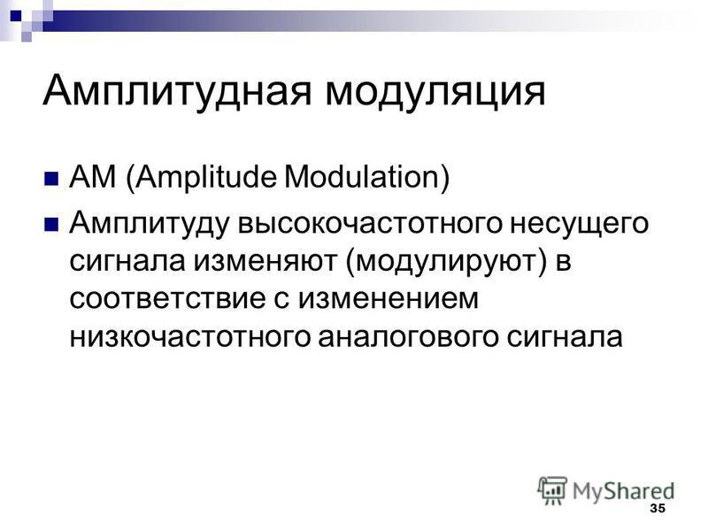 35 Амплитудная модуляция АМ (Amplitude Modulation) Амплитуду высокочастотного несущего сигнала изменяют (модулируют) в соответствие с изменением низкочастотного аналогового сигнала