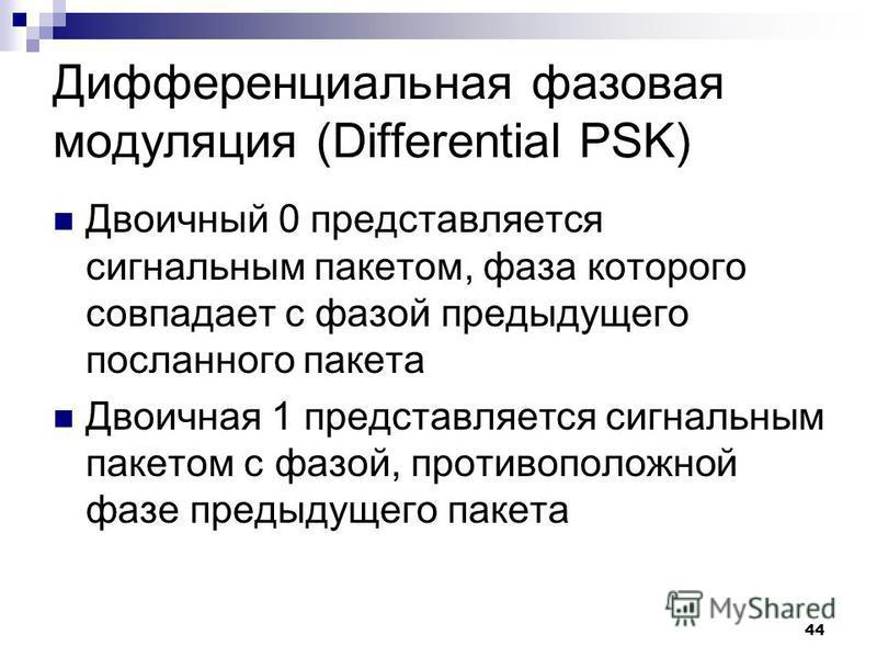44 Дифференциальная фазовая модуляция (Differential PSK) Двоичный 0 представляется сигнальным пакетом, фаза которого совпадает с фазой предыдущего посланного пакета Двоичная 1 представляется сигнальным пакетом с фазой, противоположной фазе предыдущег