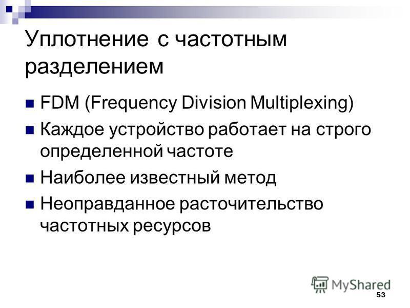 53 Уплотнение с частотным разделением FDM (Frequency Division Multiplexing) Каждое устройство работает на строго определенной частоте Наиболее известный метод Неоправданное расточительство частотных ресурсов