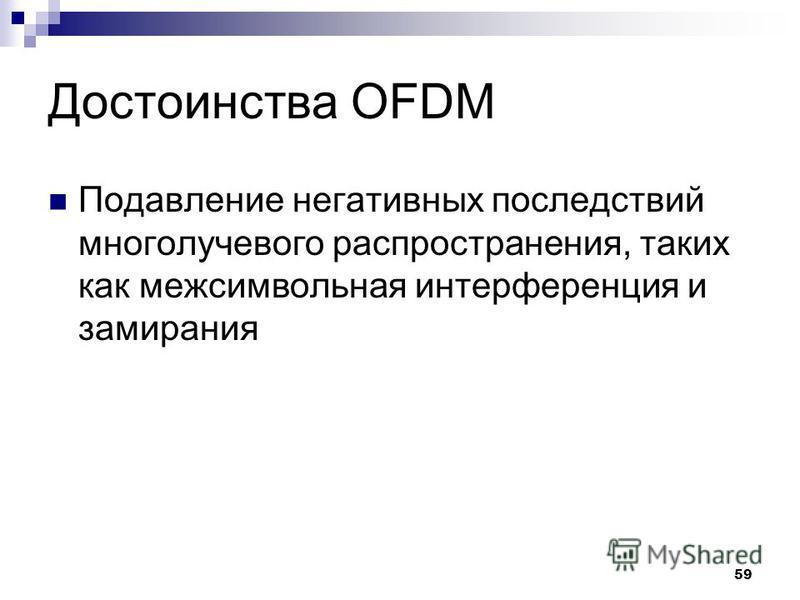 59 Достоинства OFDM Подавление негативных последствий многолучевого распространения, таких как межсимвольная интерференция и замирания