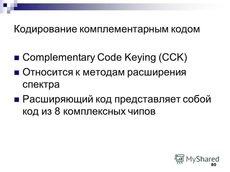 80 Кодирование комплементарным кодом Complementary Code Keying (CCK) Относится к методам расширения спектра Расширяющий код представляет собой код из 8 комплексных чипов