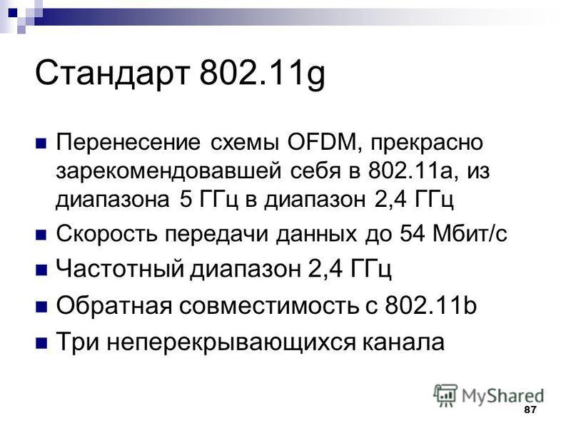 87 Стандарт 802.11g Перенесение схемы OFDM, прекрасно зарекомендовавшей себя в 802.11 а, из диапазона 5 ГГц в диапазон 2,4 ГГц Скорость передачи данных до 54 Мбит/с Частотный диапазон 2,4 ГГц Обратная совместимость с 802.11b Три неперекрывающихся кан