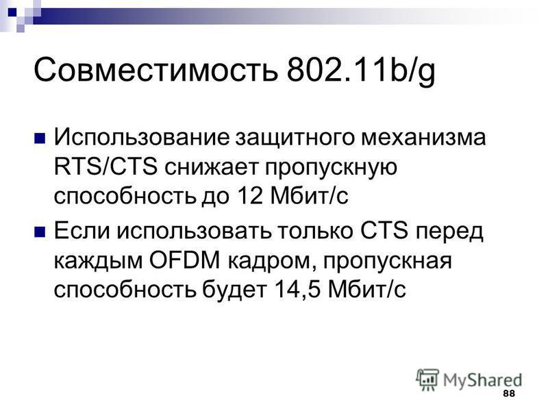 88 Совместимость 802.11b/g Использование защитного механизма RTS/CTS снижает пропускную способность до 12 Мбит/с Если использовать только CTS перед каждым OFDM кадром, пропускная способность будет 14,5 Мбит/с