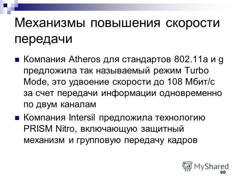 90 Механизмы повышения скорости передачи Компания Atheros для стандартов 802.11 а и g предложила так называемый режим Turbo Mode, это удвоение скорости до 108 Мбит/с за счет передачи информации одновременно по двум каналам Компания Intersil предложил
