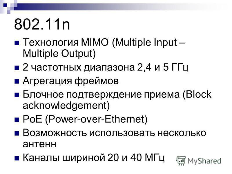 Технология MIMO (Multiple Input – Multiple Output) 2 частотных диапазона 2,4 и 5 ГГц Агрегация фреймов Блочное подтверждение приема (Block acknowledgement) PoE (Power-over-Ethernet) Возможность использовать несколько антенн Каналы шириной 20 и 40 МГц