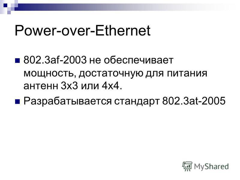 Power-over-Ethernet 802.3af-2003 не обеспечивает мощность, достаточную для питания антенн 3 х 3 или 4 х 4. Разрабатывается стандарт 802.3at-2005