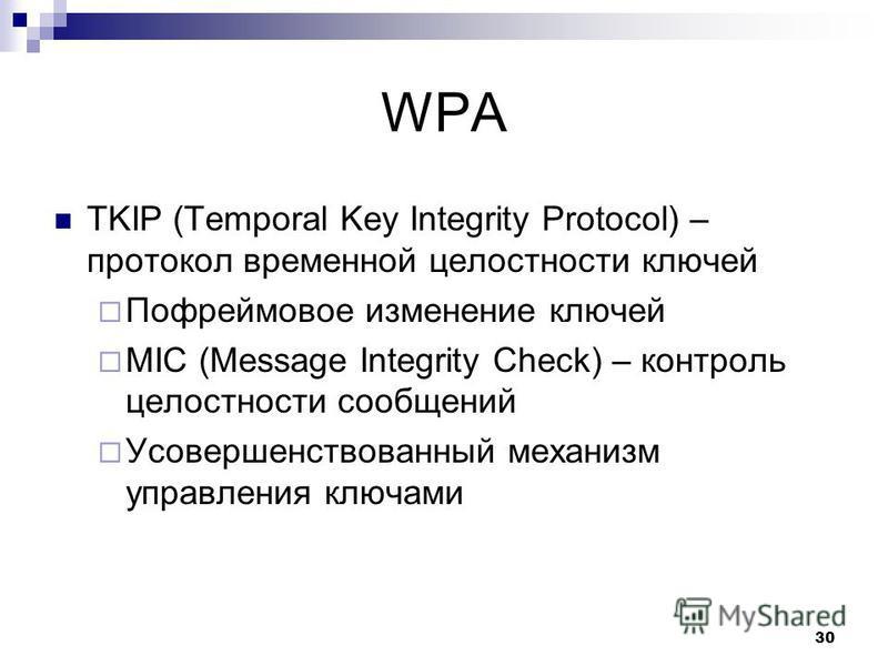 WPA TKIP (Temporal Key Integrity Protocol) – протокол временной целостности ключей Пофреймовое изменение ключей MIC (Message Integrity Check) – контроль целостности сообщений Усовершенствованный механизм управления ключами 30