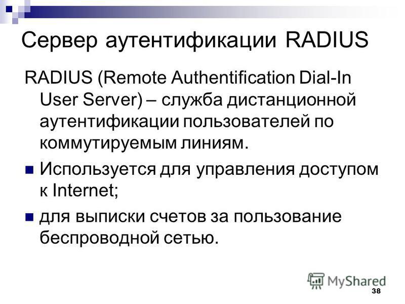 Сервер аутентификации RADIUS RADIUS (Remote Authentification Dial-In User Server) – служба дистанционной аутентификации пользователей по коммутируемым линиям. Используется для управления доступом к Internet; для выписки счетов за пользование беспрово