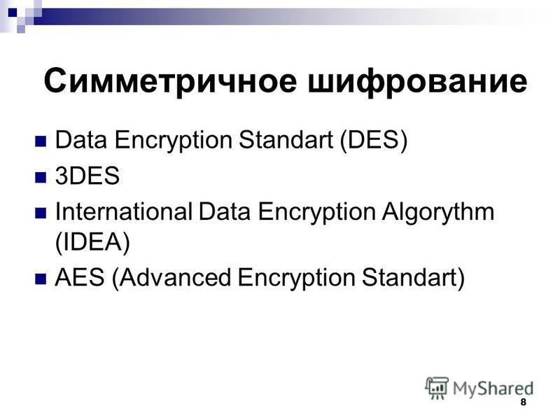 Data Encryption Standart (DES) 3DES International Data Encryption Algorythm (IDEA) AES (Advanced Encryption Standart) 8 Симметричное шифрование
