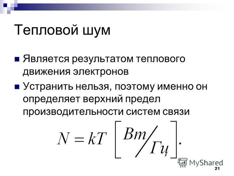 21 Тепловой шум Является результатом теплового движения электронов Устранить нельзя, поэтому именно он определяет верхний предел производительности систем связи