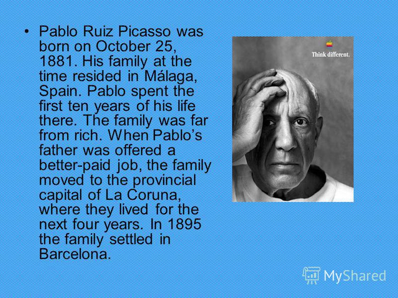 Pablo Ruiz Picasso was born on October 25, 1881. His family at the time resided in Málaga, Spain. Pablo spent the first ten years of his life there. The family was far from rich. When Pablos father was offered a better-paid job, the family moved to t