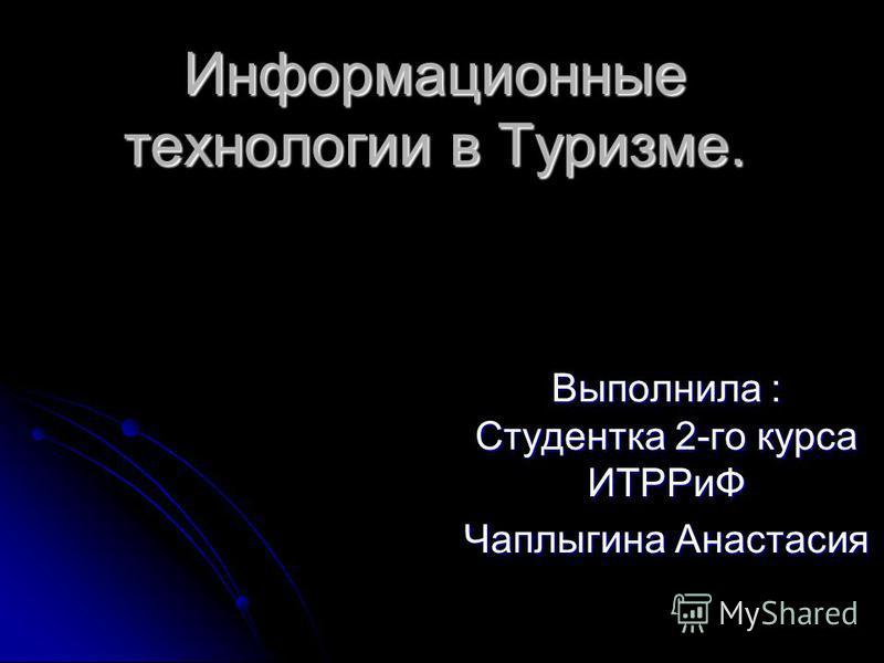 Информационные технологии в Туризме. Выполнила : Студентка 2-го курса ИТРРиФ Чаплыгина Анастасия