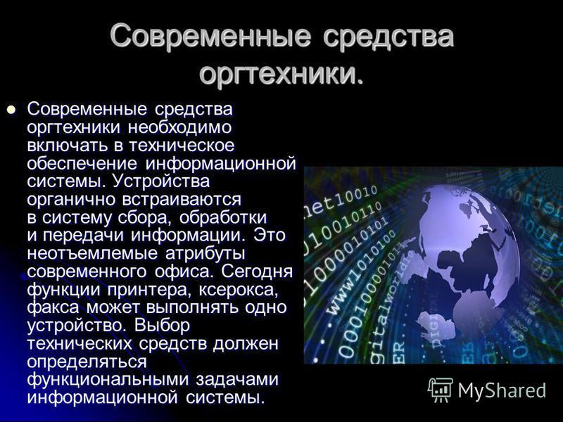 Современные средства оргтехники. Современные средства оргтехники необходимо включать в техническое обеспечение информационной системы. Устройства органично встраиваются в систему сбора, обработки и передачи информации. Это неотъемлемые атрибуты совре