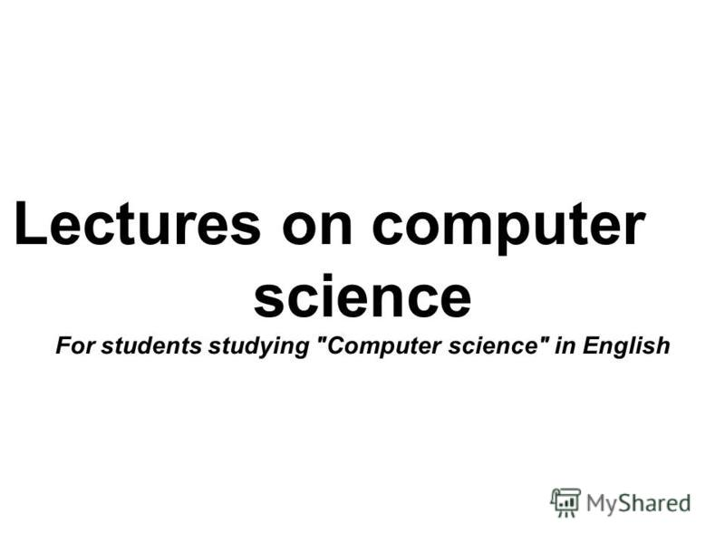 Lectures on computer science For students studying Computer science in English