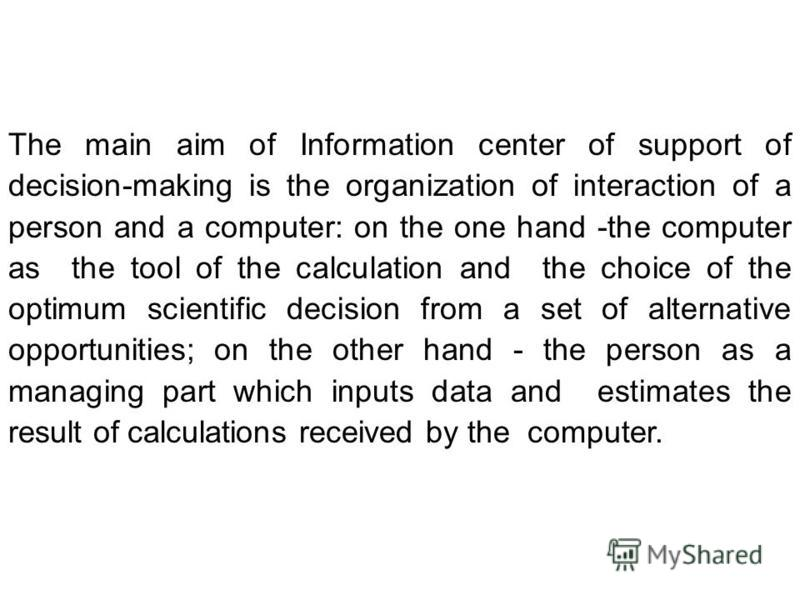 The main aim of Information center of support of decision-making is the organization of interaction of a person and a computer: on the one hand -the computer as the tool of the calculation and the choice of the optimum scientific decision from a set