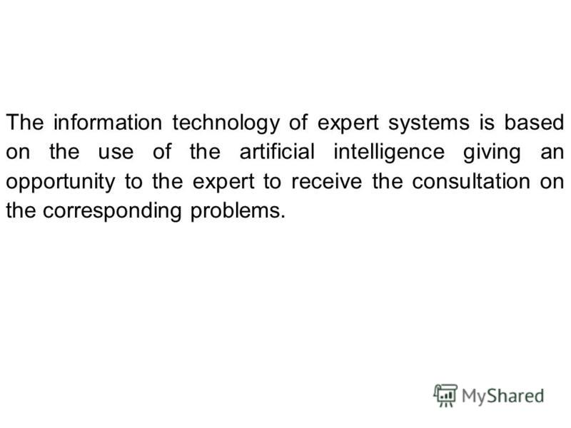 The information technology of expert systems is based on the use of the artificial intelligence giving an opportunity to the expert to receive the consultation on the corresponding problems.