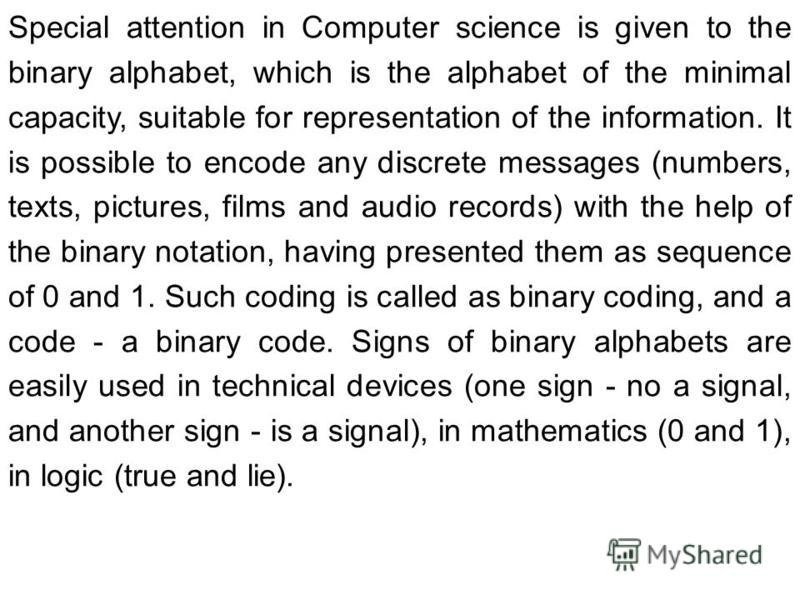 Special attention in Computer science is given to the binary alphabet, which is the alphabet of the minimal capacity, suitable for representation of the information. It is possible to encode any discrete messages (numbers, texts, pictures, films and