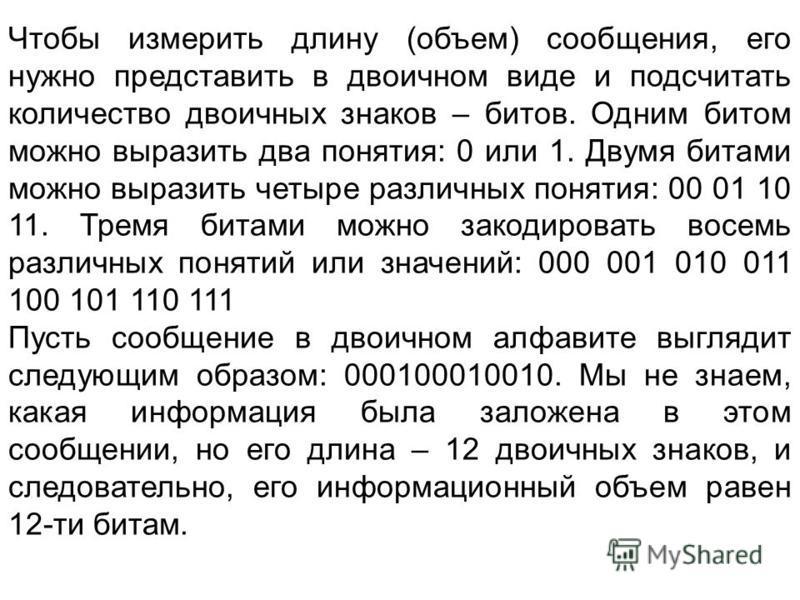 Чтобы измерить длину (объем) сообщения, его нужно представить в двоичном виде и подсчитать количество двоичных знаков – битов. Одним битом можно выразить два понятия: 0 или 1. Двумя битами можно выразить четыре различных понятия: 00 01 10 11. Тремя б