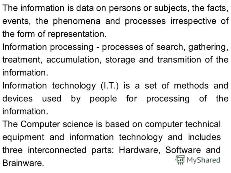 The information is data on persons or subjects, the facts, events, the phenomena and processes irrespective of the form of representation. Information processing - processes of search, gathering, treatment, accumulation, storage and transmition of th