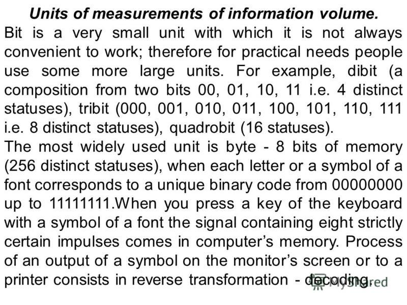 Units of measurements of information volume. Bit is a very small unit with which it is not always convenient to work; therefore for practical needs people use some more large units. For example, dibit (a composition from two bits 00, 01, 10, 11 i.e.