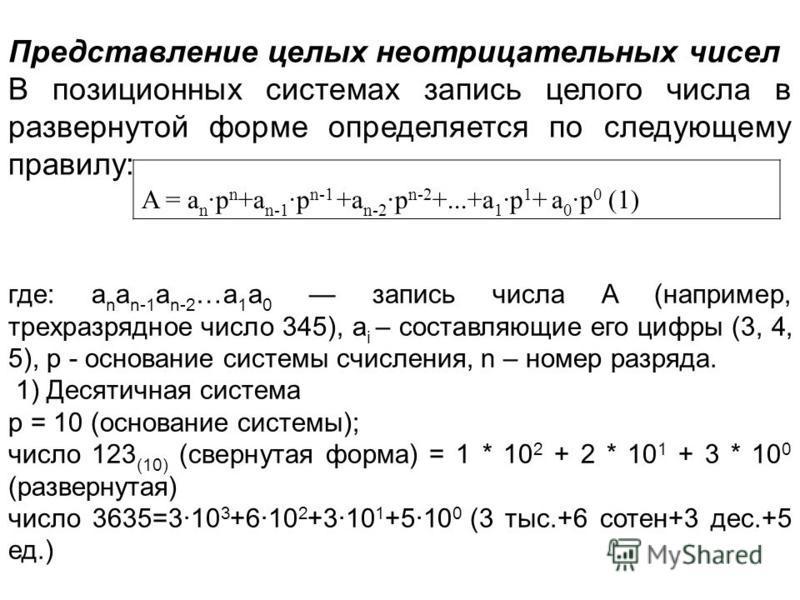 Представление целых неотрицательных чисел В позиционных системах запись целого числа в развернутой форме определяется по следующему правилу: A = a n ·p n +a n-1 ·p n-1 +a n-2 ·p n-2 +...+a 1 ·p 1 + a 0 ·p 0 (1) где: a n a n-1 a n-2 …a 1 a 0 запись чи