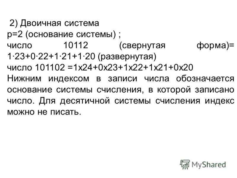 2) Двоичная система р=2 (основание системы) ; число 10112 (свернутая форма)= 1·23+0·22+1·21+1·20 (развернутая) число 101102 =1 х 24+0 х 23+1 х 22+1 х 21+0 х 20 Нижним индексом в записи числа обозначается основание системы счисления, в которой записан