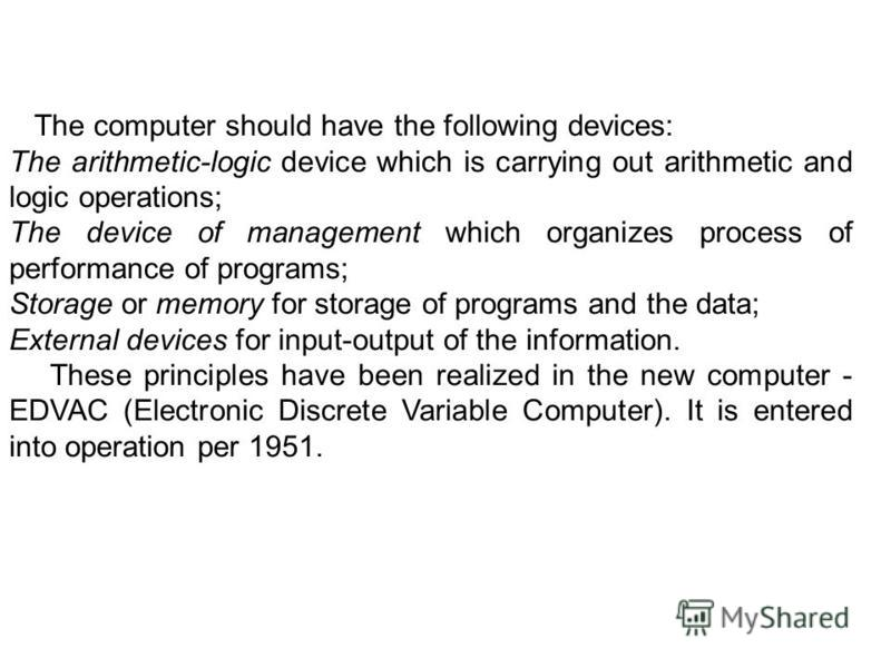 The computer should have the following devices: The arithmetic-logic device which is carrying out arithmetic and logic operations; The device of management which organizes process of performance of programs; Storage or memory for storage of programs