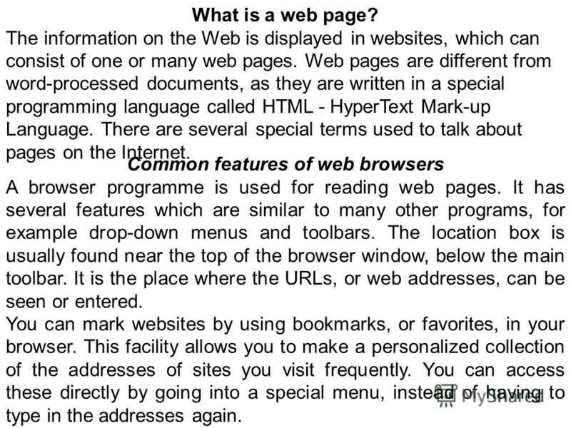 Common features of web browsers A browser programme is used for reading web pages. It has several features which are similar to many other programs, for example drop-down menus and toolbars. The location box is usually found near the top of the brows