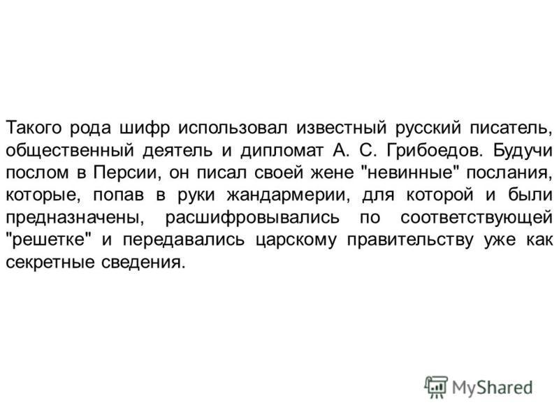 Такого рода шифр использовал известный русский писатель, общественный деятель и дипломат А. С. Грибоедов. Будучи послом в Персии, он писал своей жене