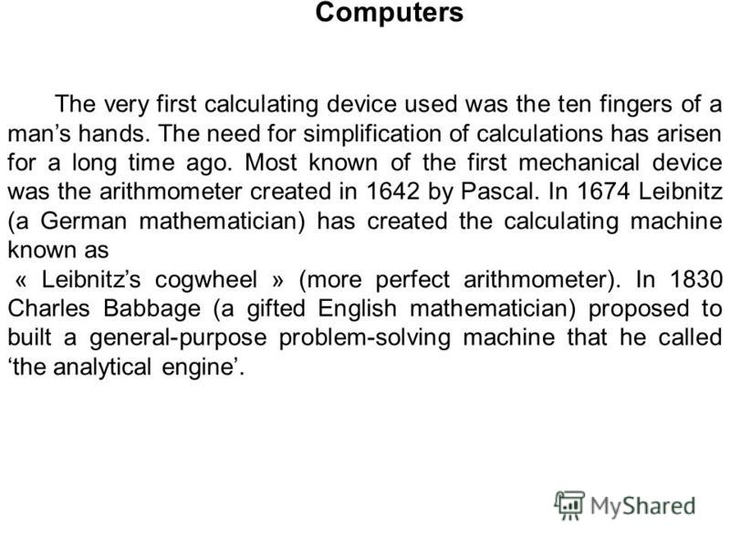 Computers The very first calculating device used was the ten fingers of a mans hands. The need for simplification of calculations has arisen for a long time ago. Most known of the first mechanical device was the arithmometer created in 1642 by Pascal