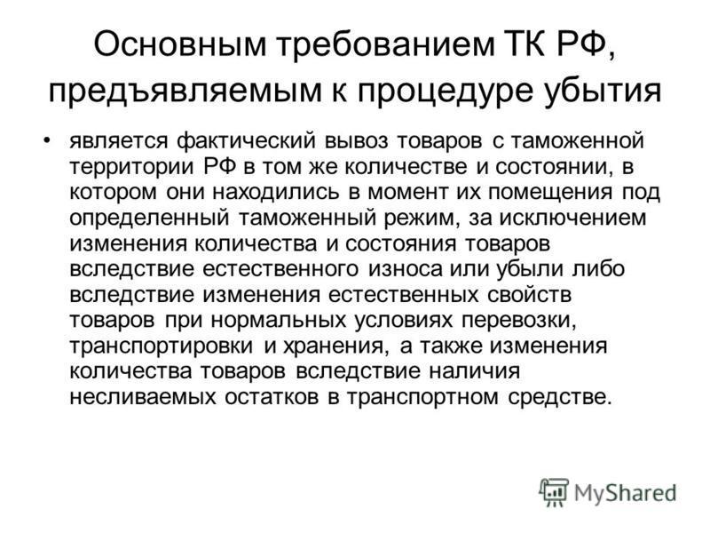 Основным требованием ТК РФ, предъявляемым к процедуре убытия является фактический вывоз товаров с таможенной территории РФ в том же количестве и состоянии, в котором они находились в момент их помещения под определенный таможенный режим, за исключени