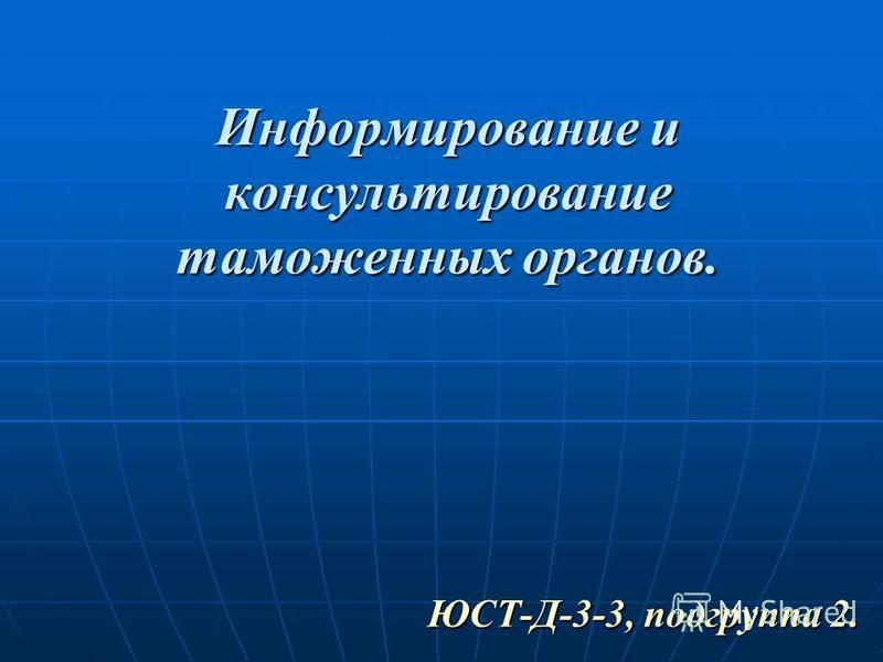 Информирование и консультирование таможенных органов. ЮСТ-Д-3-3, подгруппа 2.