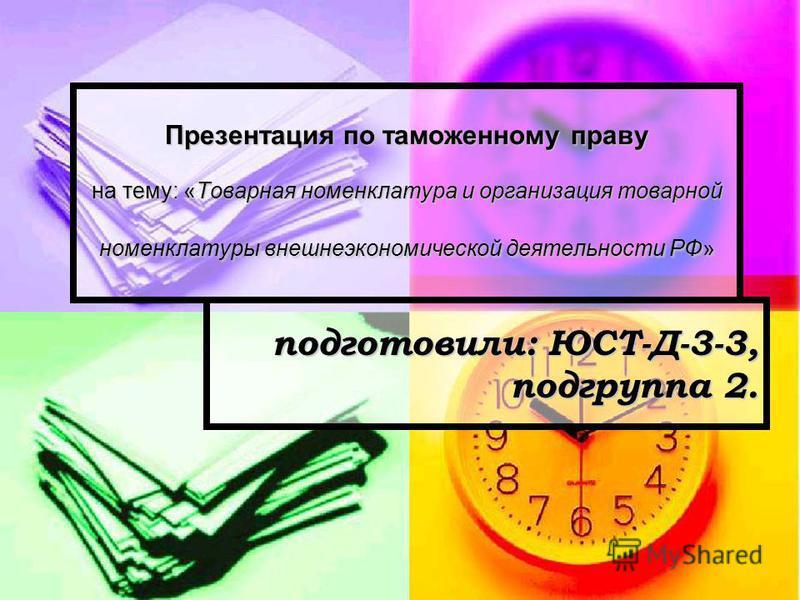 Презентация по таможенному праву на тему: «Товарная номенклатура и организация товарной номенклатуры внешнеэкономической деятельности РФ» подготовили: ЮСТ-Д-3-3, подгруппа 2.