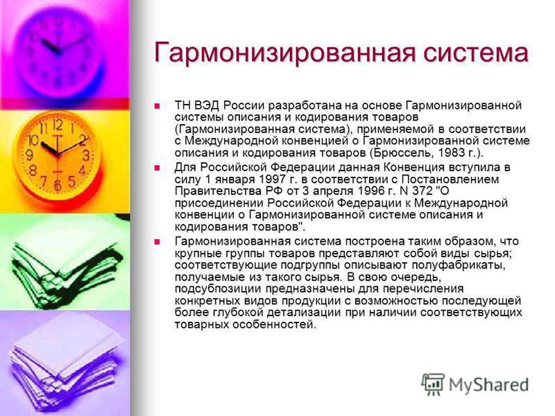 Гармонизированная система ТН ВЭД России разработана на основе Гармонизированной системы описания и кодирования товаров (Гармонизированная система), применяемой в соответствии с Международной конвенцией о Гармонизированной системе описания и кодирован