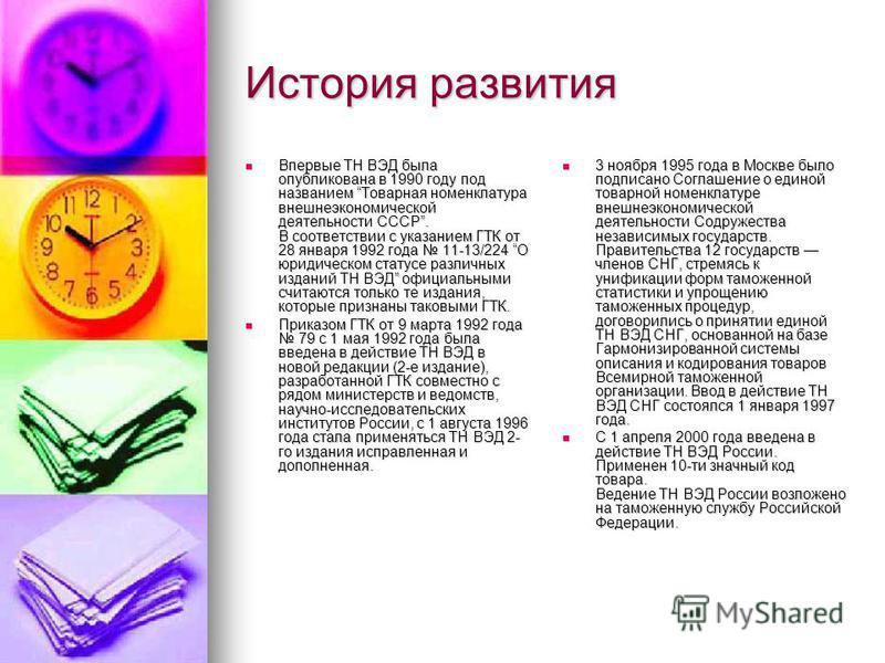 История развития Впервые ТН ВЭД была опубликована в 1990 году под названием Товарная номенклатура внешнеэкономической деятельности СССР. В соответствии с указанием ГТК от 28 января 1992 года 11-13/224 О юридическом статусе различных изданий ТН ВЭД оф