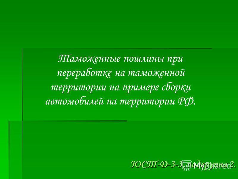 Таможенные пошлины при переработке на таможенной территории на примере сборки автомобилей на территории РФ. ЮСТ-Д-3-3, подгруппа 2.