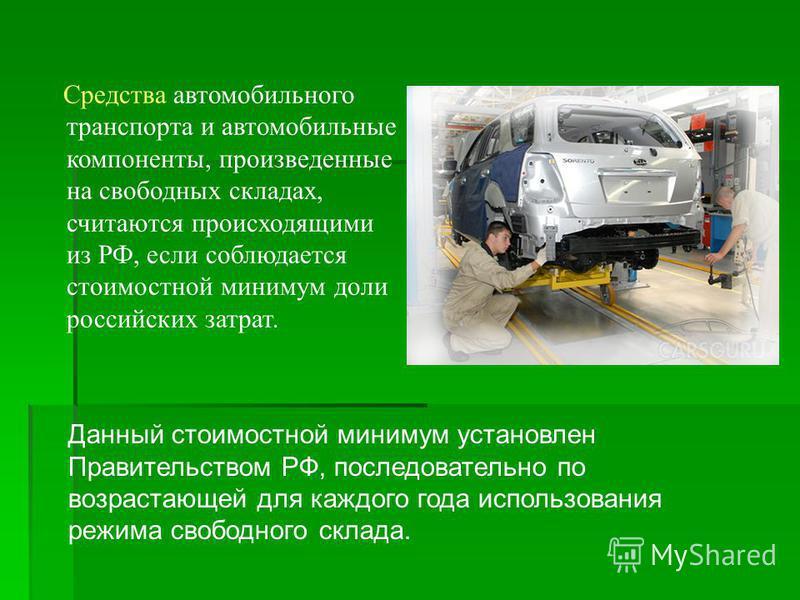 Средства автомобильного транспорта и автомобильные компоненты, произведенные на свободных складах, считаются происходящими из РФ, если соблюдается стоимостной минимум доли российских затрат. Данный стоимостной минимум установлен Правительством РФ, по